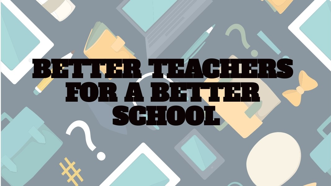 BETTER TEACHERS FOR A BETTER SCHOOL