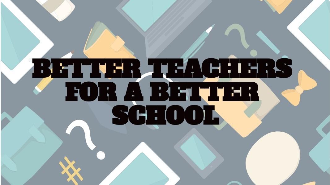 BETTER TEACHERS FOR A BETTER SCHOOL